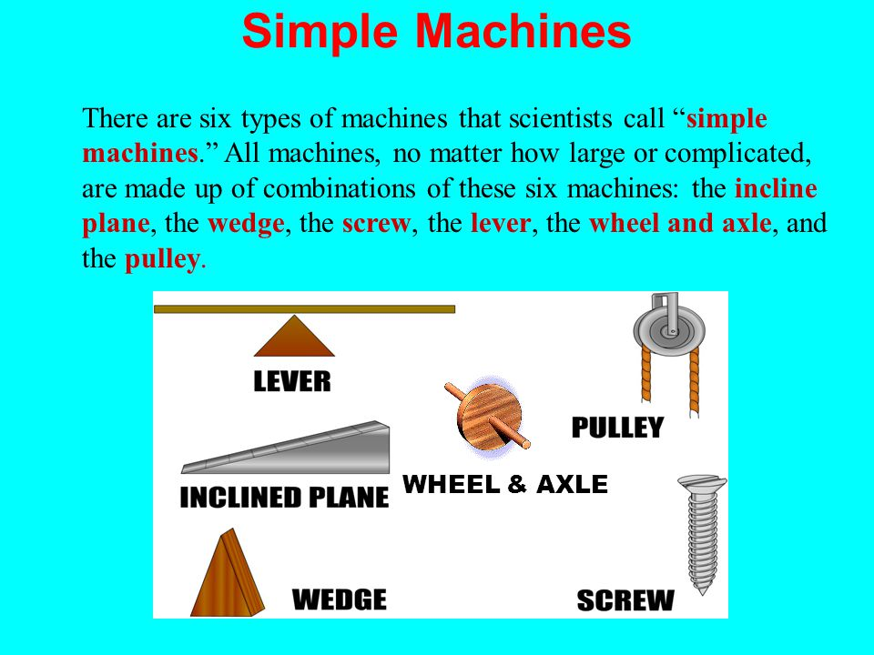 Simple Machines There are six types of machines that scientists call simple machines. All machines, no matter how large or complicated, are made up of combinations of these six machines: the incline plane, the wedge, the screw, the lever, the wheel and axle, and the pulley.