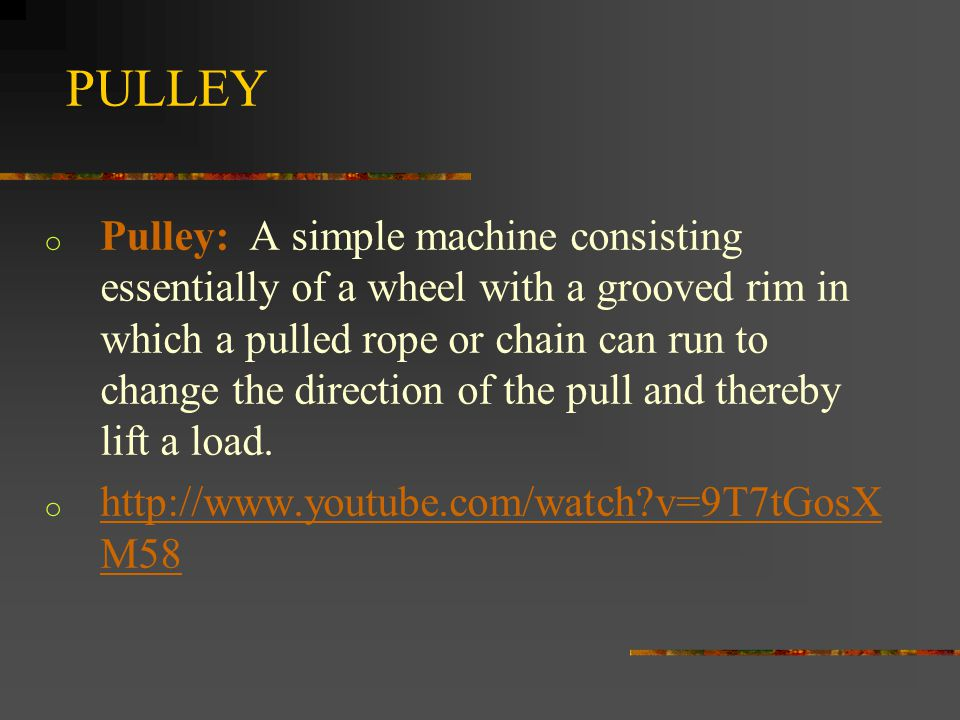 PULLEY o Pulley: A simple machine consisting essentially of a wheel with a grooved rim in which a pulled rope or chain can run to change the direction of the pull and thereby lift a load.