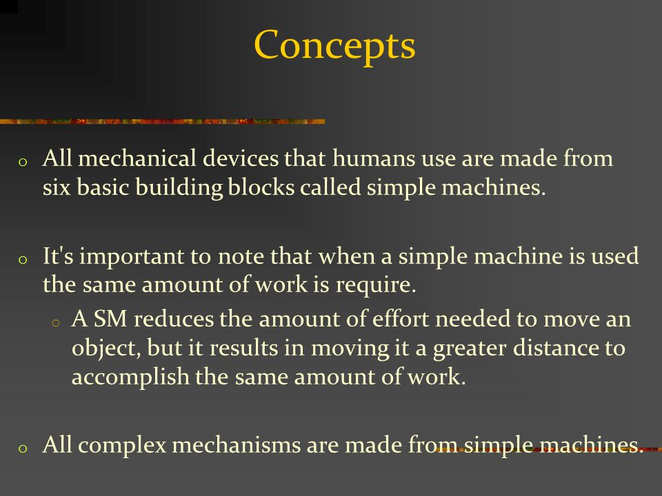 Concepts o All mechanical devices that humans use are made from six basic building blocks called simple machines.