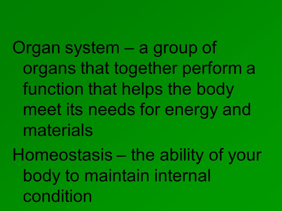 Organ system – a group of organs that together perform a function that helps the body meet its needs for energy and materials Homeostasis – the ability of your body to maintain internal condition