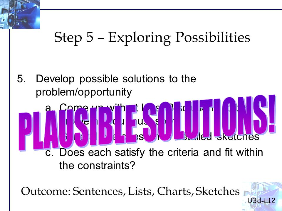 5.Develop possible solutions to the problem/opportunity a.Come up with at least 3 solutions to the problems you must solve b.General sketches, then detailed sketches c.Does each satisfy the criteria and fit within the constraints.