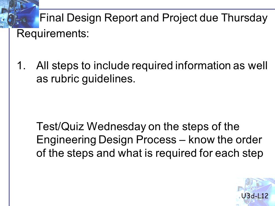 Final Design Report and Project due Thursday Requirements: 1.All steps to include required information as well as rubric guidelines.