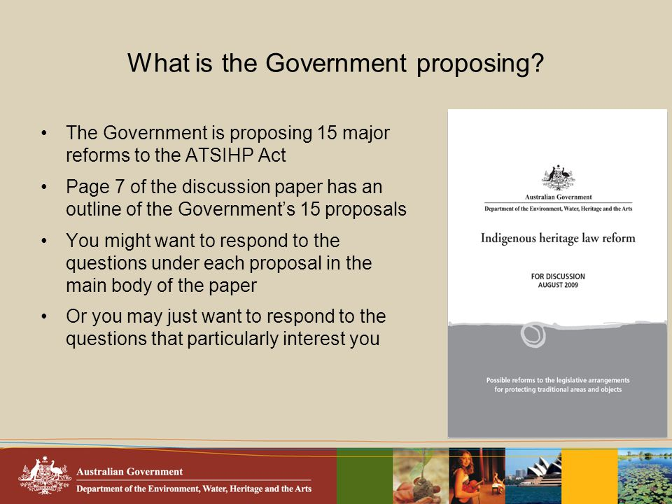 What is the Government proposing? The Government is proposing 15 major reforms to the ATSIHP Act Page 7 of the discussion paper has an outline of the