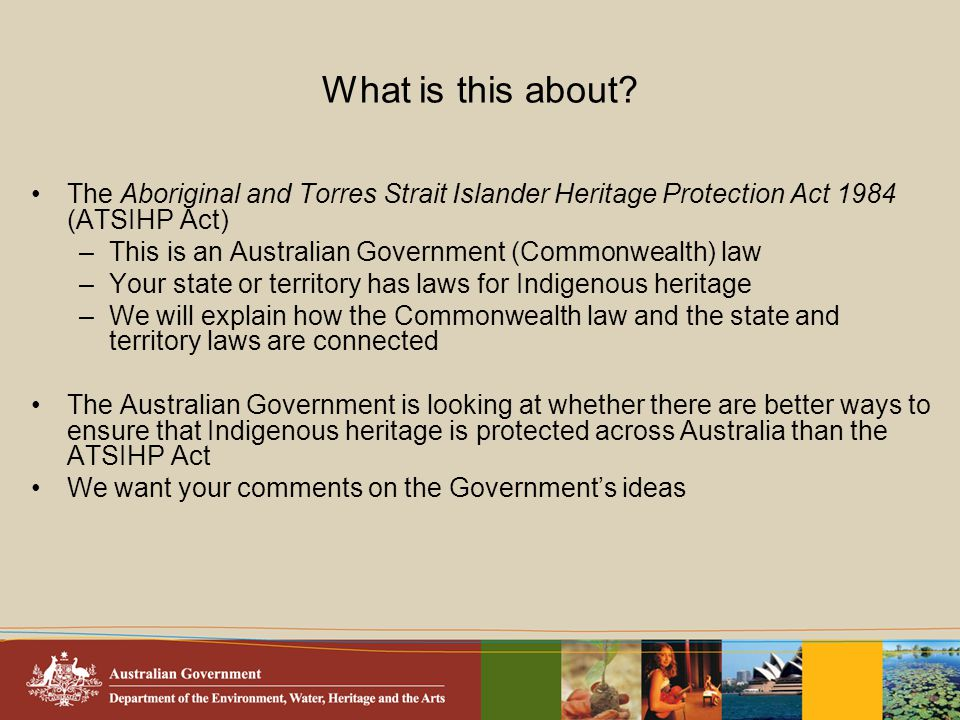 What is this about? The Aboriginal and Torres Strait Islander Heritage Protection Act 1984 (ATSIHP Act) –This is an Australian Government (Commonwealt