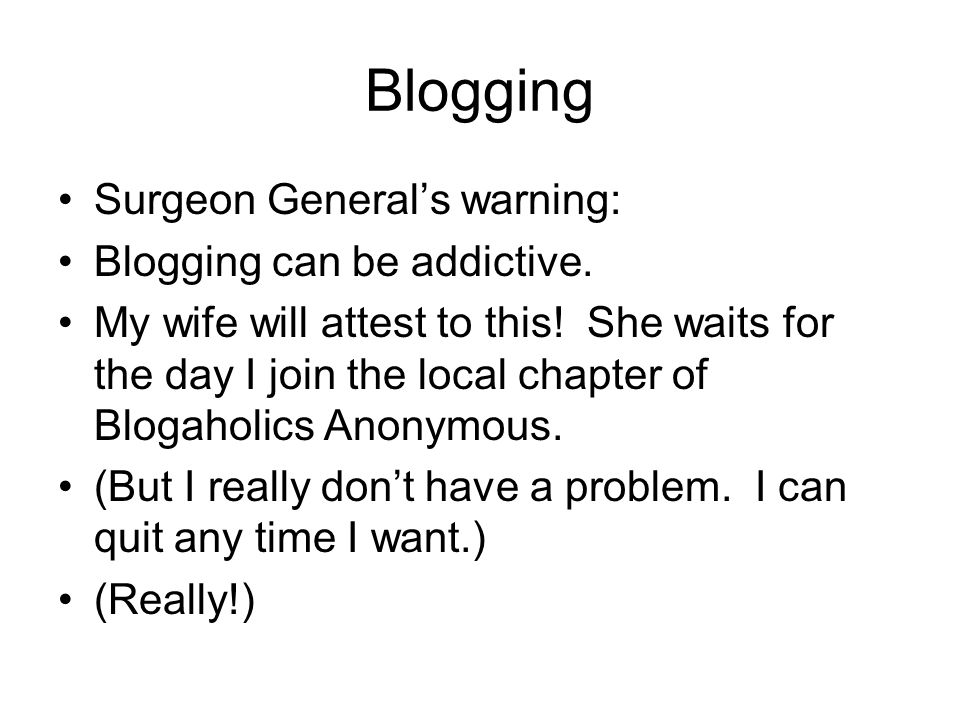 Blogging Surgeon General's warning: Blogging can be addictive.
