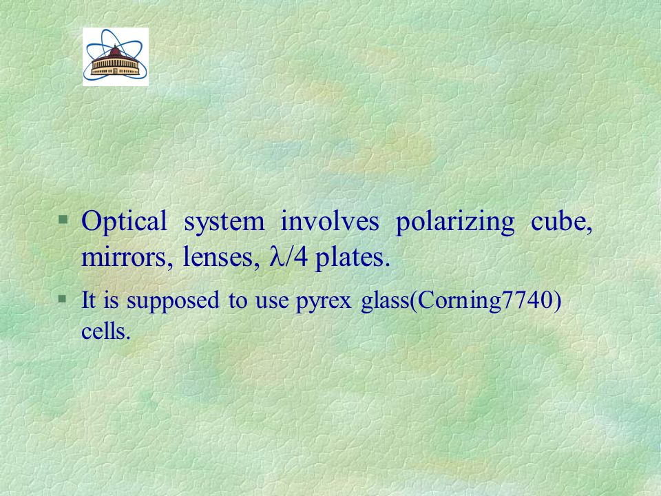§Optical system involves polarizing cube, mirrors, lenses, /4 plates. §It is supposed to use pyrex glass(Corning7740) cells.