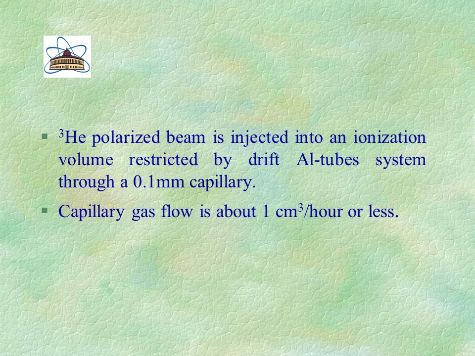 § 3 Не polarized beam is injected into an ionization volume restricted by drift Al-tubes system through a 0.1mm capillary. §Capillary gas flow is abou