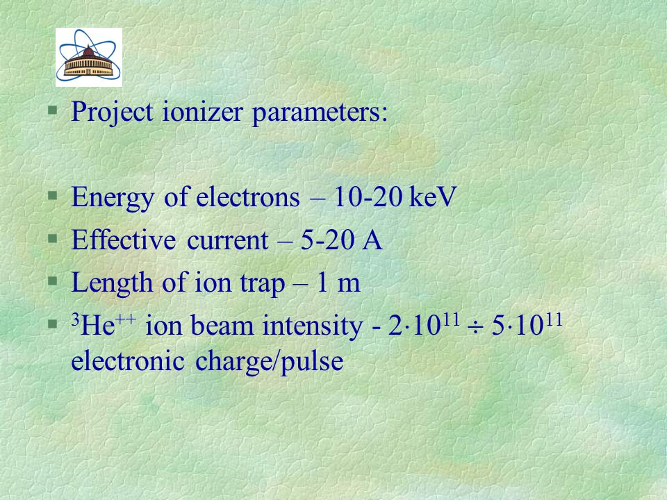 §Project ionizer parameters: §Energy of electrons – 10-20 keV §Effective current – 5-20 A §Length of ion trap – 1 m § 3 Не ++ ion beam intensity - 2 