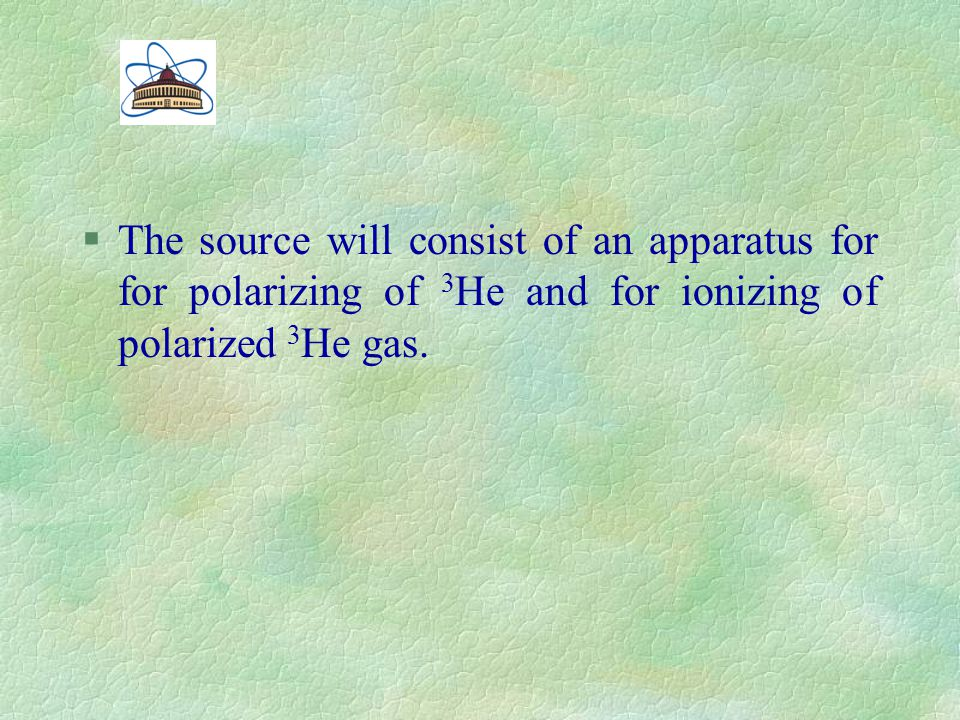 §The source will consist of an apparatus for for polarizing of 3 Не and for ionizing of polarized 3 Не gas.