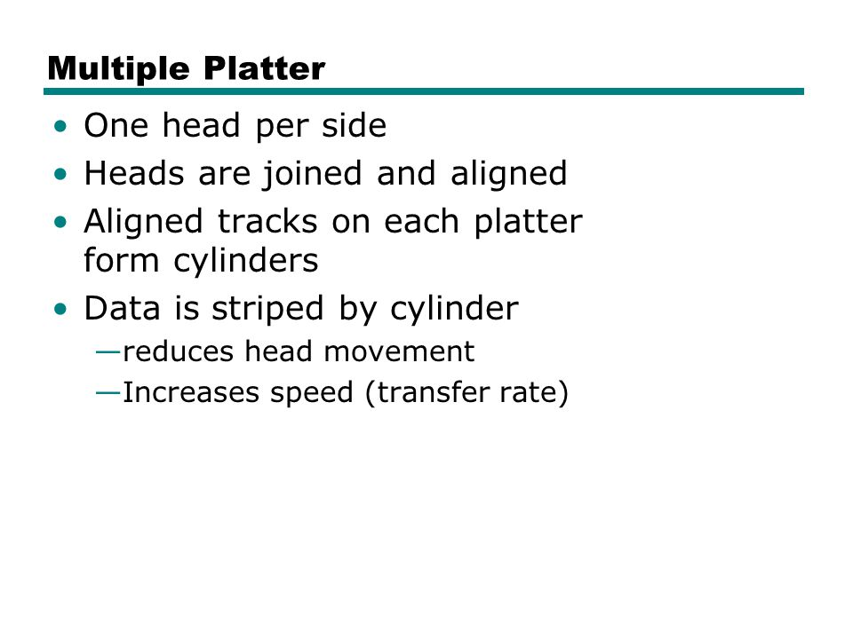 Multiple Platter One head per side Heads are joined and aligned Aligned tracks on each platter form cylinders Data is striped by cylinder —reduces head movement —Increases speed (transfer rate)