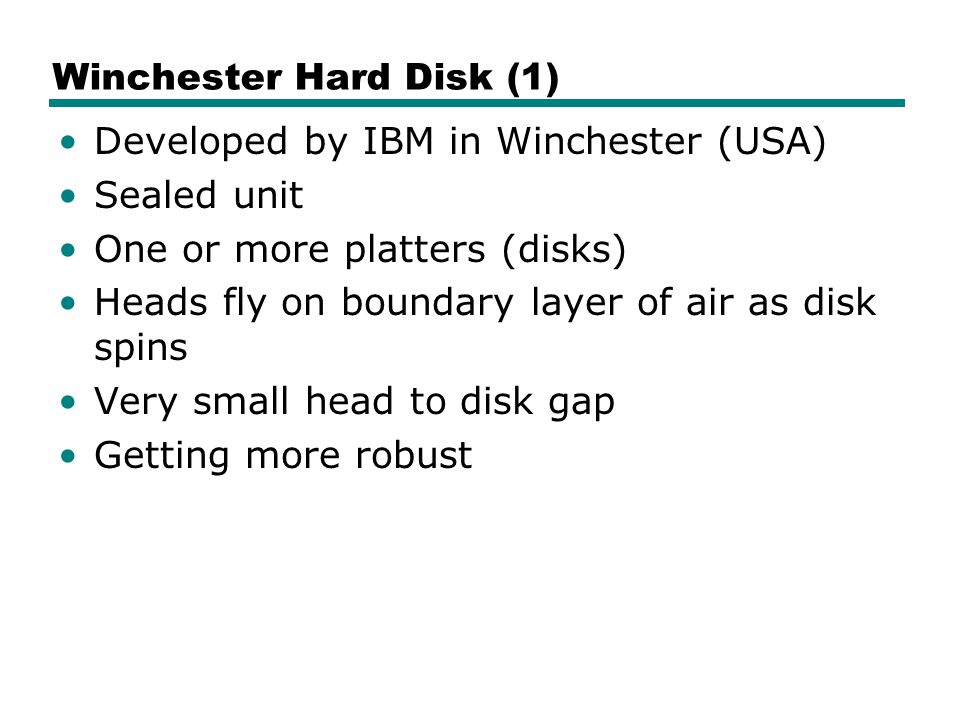 Winchester Hard Disk (1) Developed by IBM in Winchester (USA) Sealed unit One or more platters (disks) Heads fly on boundary layer of air as disk spins Very small head to disk gap Getting more robust
