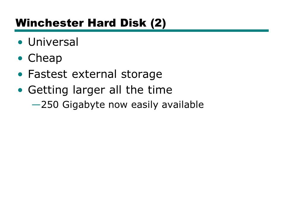 Winchester Hard Disk (2) Universal Cheap Fastest external storage Getting larger all the time —250 Gigabyte now easily available