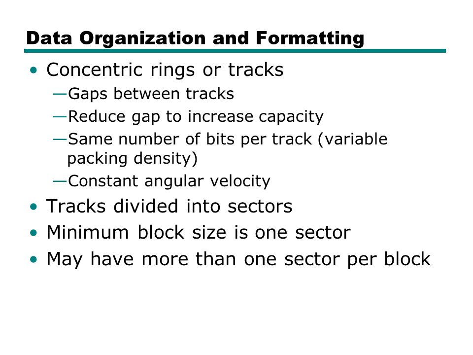 Data Organization and Formatting Concentric rings or tracks —Gaps between tracks —Reduce gap to increase capacity —Same number of bits per track (variable packing density) —Constant angular velocity Tracks divided into sectors Minimum block size is one sector May have more than one sector per block