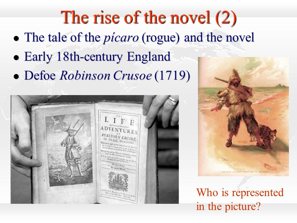 The rise of the novel (2) l The tale of the pícaro (rogue) and the novel l Early 18th-century England l Defoe Robinson Crusoe (1719) Who is represente