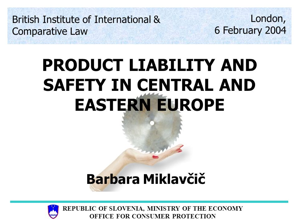 REPUBLIC OF SLOVENIA, MINISTRY OF THE ECONOMY OFFICE FOR CONSUMER PROTECTION Implementation of the 85/374/EEC and 1999/34/EC directive on product liability in to Slovene law uThe Consumer Protection Act - CPA (Official Paper 14/2003) uObligation Law - OL (Official Paper ……..) v governing contractual and non-contractual liability rules, joint and several liability; ref.