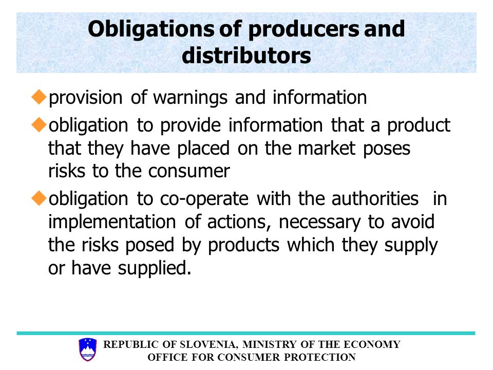 REPUBLIC OF SLOVENIA, MINISTRY OF THE ECONOMY OFFICE FOR CONSUMER PROTECTION Obligations of producers and distributors uprovision of warnings and information uobligation to provide information that a product that they have placed on the market poses risks to the consumer uobligation to co-operate with the authorities in implementation of actions, necessary to avoid the risks posed by products which they supply or have supplied.