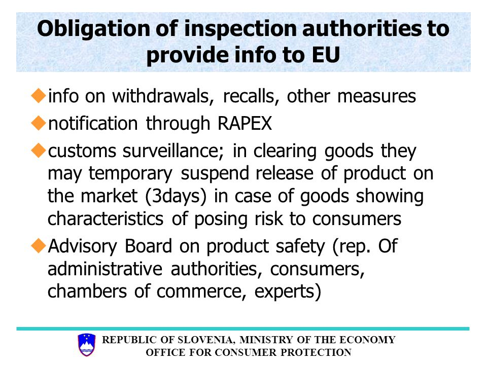 REPUBLIC OF SLOVENIA, MINISTRY OF THE ECONOMY OFFICE FOR CONSUMER PROTECTION Obligation of inspection authorities to provide info to EU uinfo on withdrawals, recalls, other measures unotification through RAPEX ucustoms surveillance; in clearing goods they may temporary suspend release of product on the market (3days) in case of goods showing characteristics of posing risk to consumers uAdvisory Board on product safety (rep.