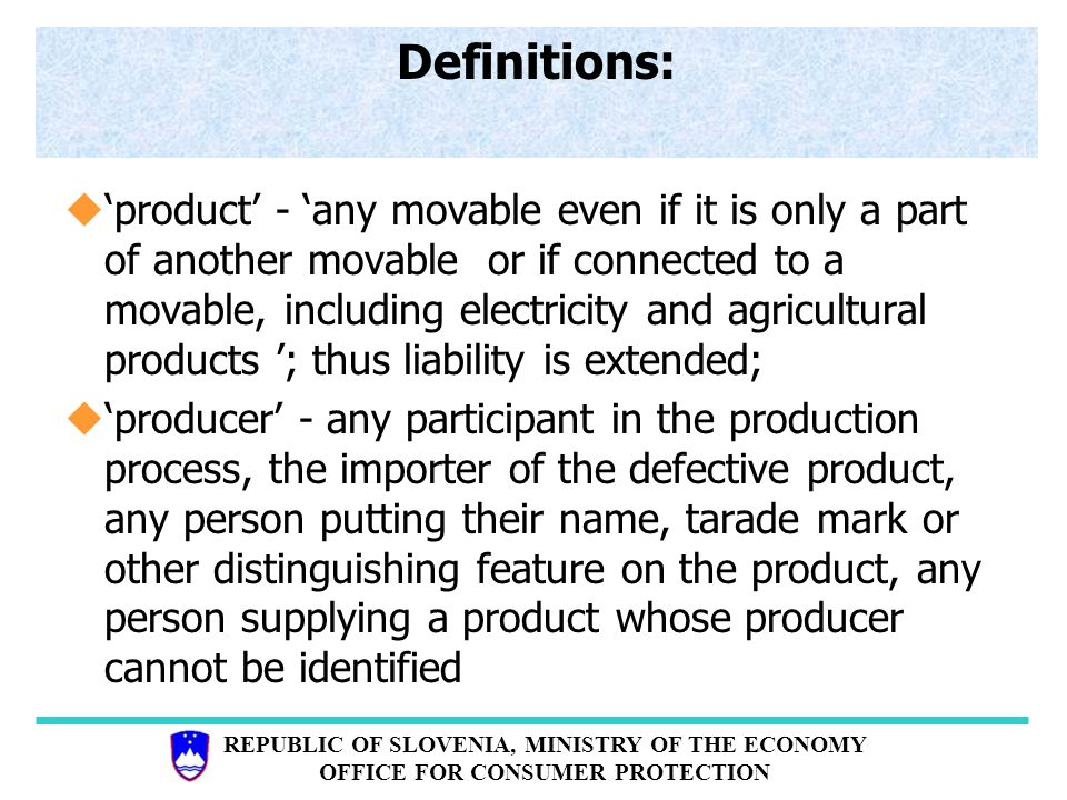 REPUBLIC OF SLOVENIA, MINISTRY OF THE ECONOMY OFFICE FOR CONSUMER PROTECTION Definitions: u'product' - 'any movable even if it is only a part of another movable or if connected to a movable, including electricity and agricultural products '; thus liability is extended; u'producer' - any participant in the production process, the importer of the defective product, any person putting their name, tarade mark or other distinguishing feature on the product, any person supplying a product whose producer cannot be identified