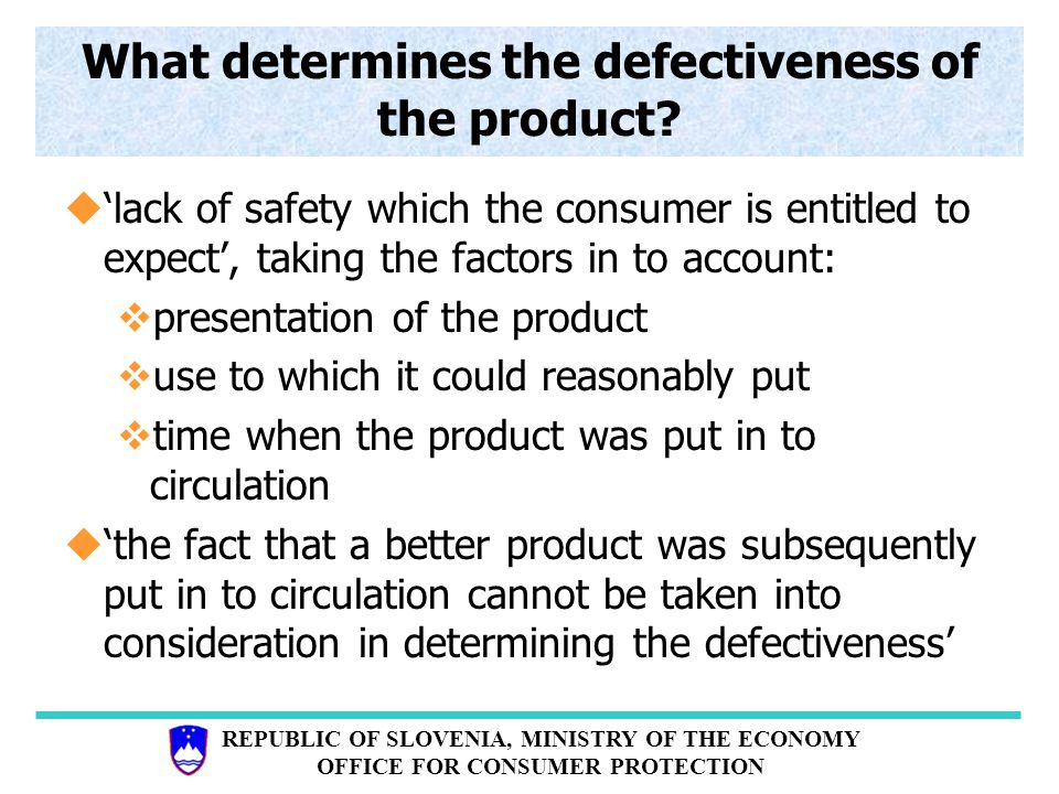 REPUBLIC OF SLOVENIA, MINISTRY OF THE ECONOMY OFFICE FOR CONSUMER PROTECTION What determines the defectiveness of the product.