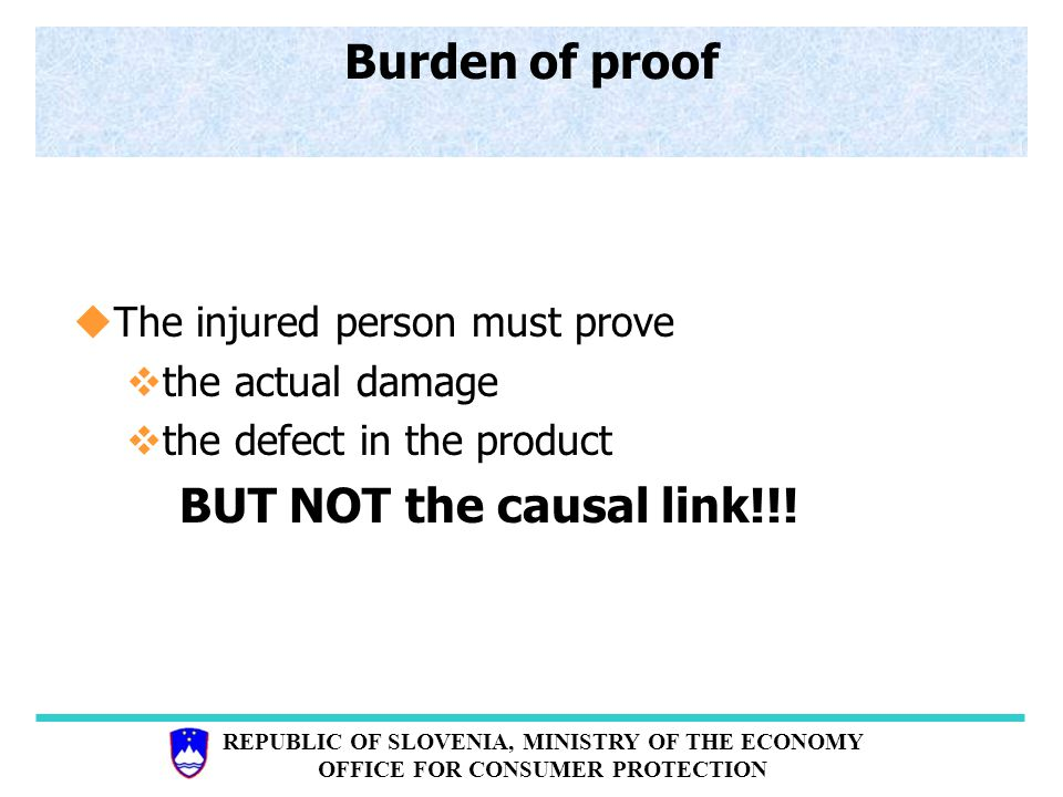 REPUBLIC OF SLOVENIA, MINISTRY OF THE ECONOMY OFFICE FOR CONSUMER PROTECTION Burden of proof uThe injured person must prove vthe actual damage vthe defect in the product BUT NOT the causal link!!!