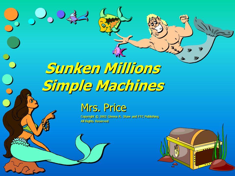 Sunken Millions Simple Machines Mrs.Price Copyright © 2002 Glenna R.