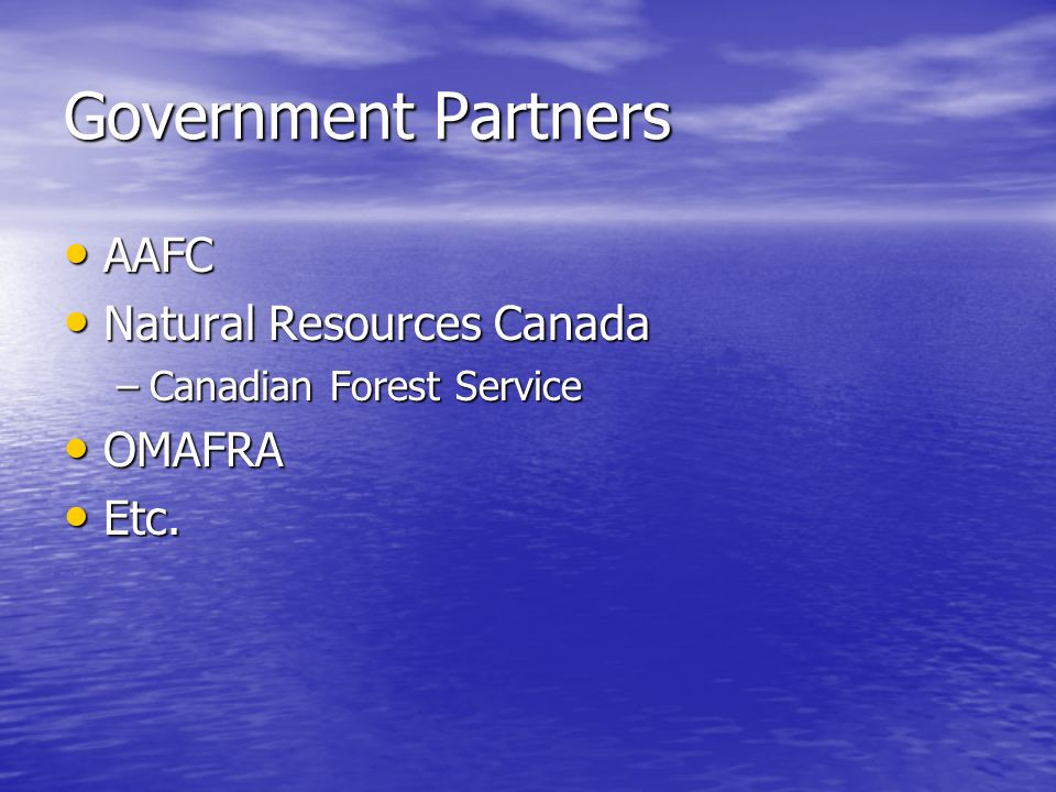 Government Partners AAFC AAFC Natural Resources Canada Natural Resources Canada –Canadian Forest Service OMAFRA OMAFRA Etc.