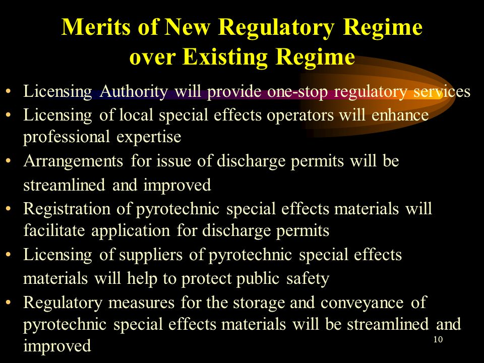 10 Merits of New Regulatory Regime over Existing Regime Licensing Authority will provide one-stop regulatory services Licensing of local special effects operators will enhance professional expertise Arrangements for issue of discharge permits will be streamlined and improved Registration of pyrotechnic special effects materials will facilitate application for discharge permits Licensing of suppliers of pyrotechnic special effects materials will help to protect public safety Regulatory measures for the storage and conveyance of pyrotechnic special effects materials will be streamlined and improved
