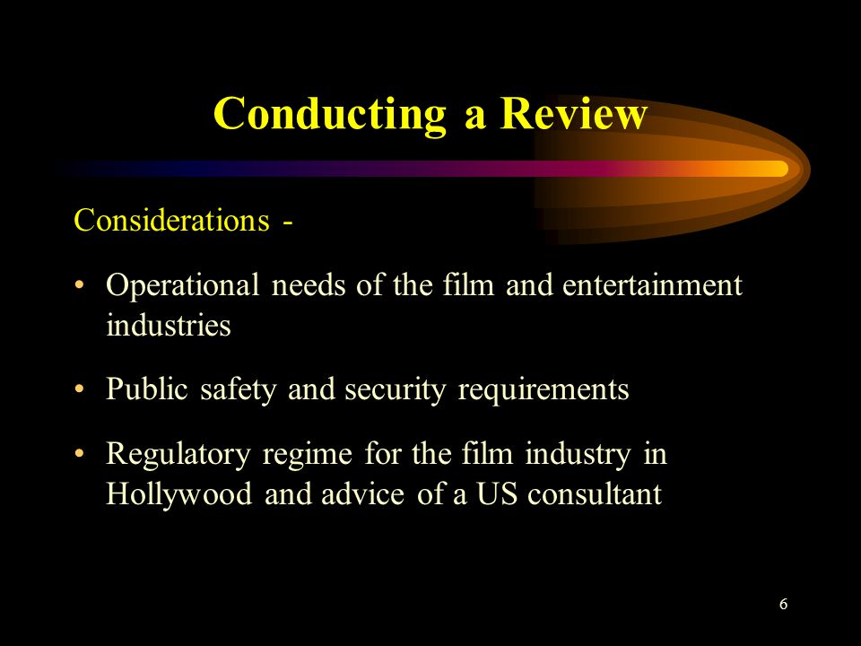 6 Conducting a Review Considerations - Operational needs of the film and entertainment industries Public safety and security requirements Regulatory regime for the film industry in Hollywood and advice of a US consultant
