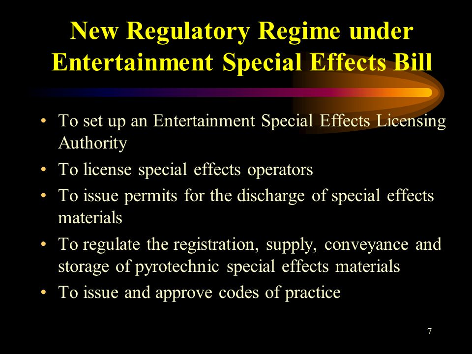 7 New Regulatory Regime under Entertainment Special Effects Bill To set up an Entertainment Special Effects Licensing Authority To license special effects operators To issue permits for the discharge of special effects materials To regulate the registration, supply, conveyance and storage of pyrotechnic special effects materials To issue and approve codes of practice
