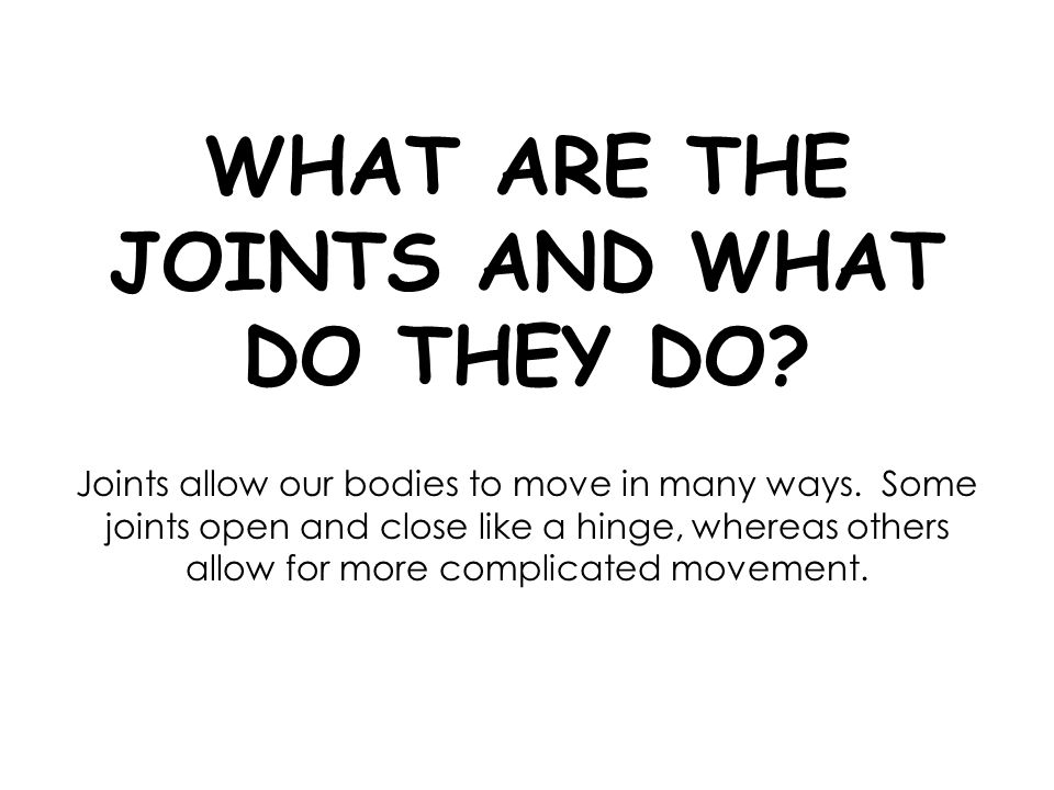 WHAT ARE THE JOINTS AND WHAT DO THEY DO? Joints allow our bodies to move in many ways. Some joints open and close like a hinge, whereas others allow f