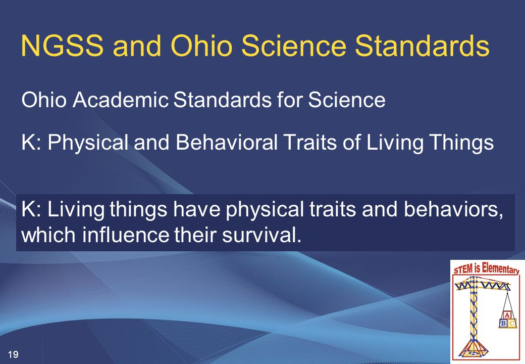 NGSS and Ohio Science Standards Ohio Academic Standards for Science K: Physical and Behavioral Traits of Living Things 19 K: Living things have physical traits and behaviors, which influence their survival.