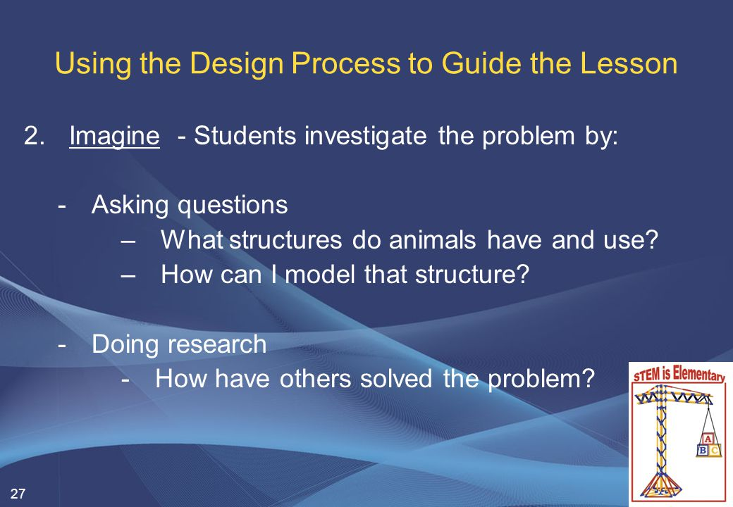 27 Using the Design Process to Guide the Lesson 2.Imagine - Students investigate the problem by: -Asking questions –What structures do animals have and use.