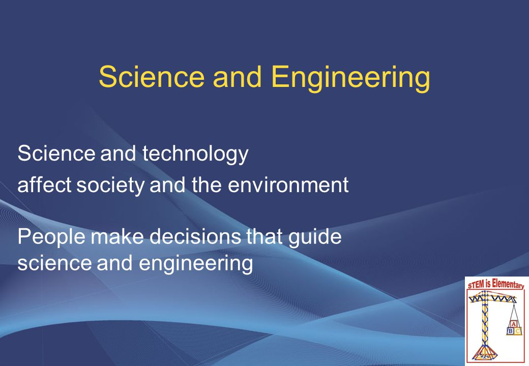 Science and Engineering Science and technology affect society and the environment People make decisions that guide science and engineering