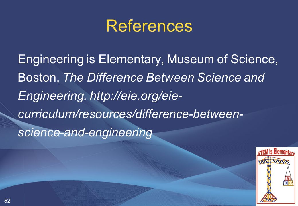 References Engineering is Elementary, Museum of Science, Boston, The Difference Between Science and Engineering.