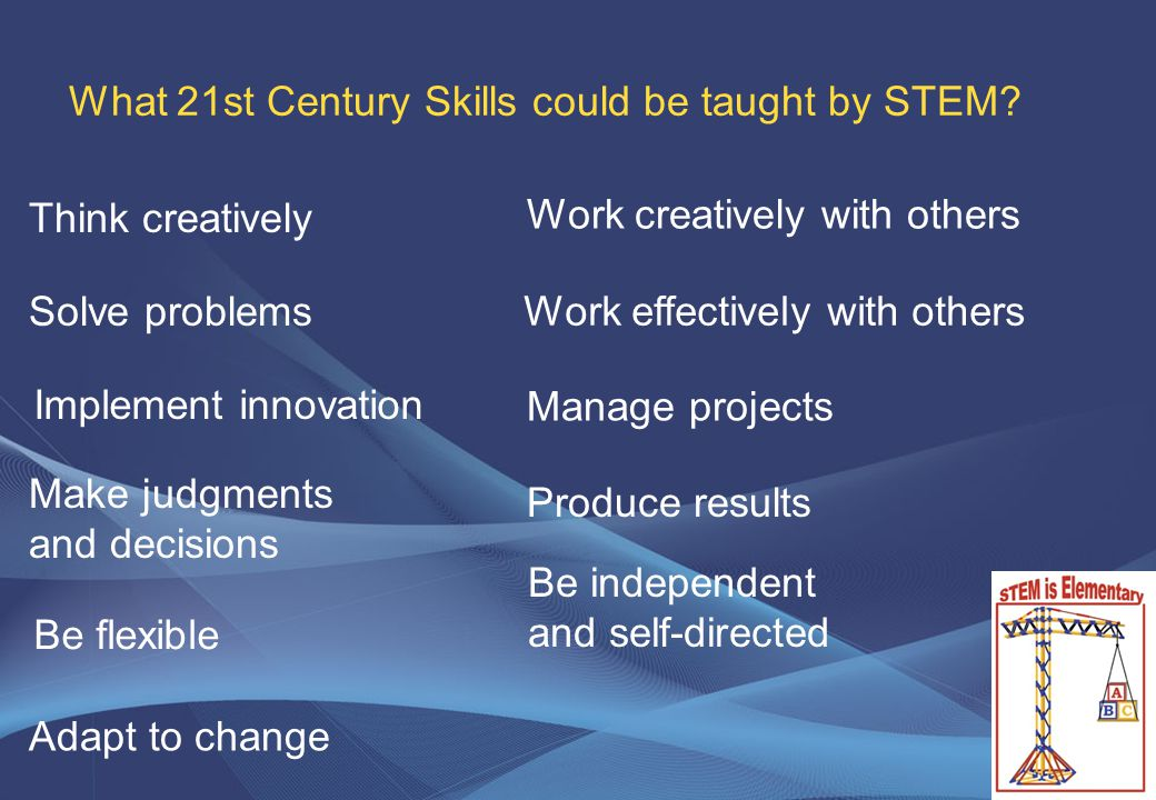 7 Produce results What 21st Century Skills could be taught by STEM.