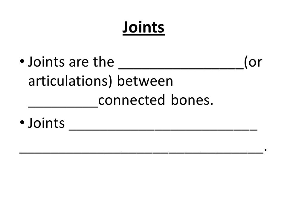 Joints Joints are the ________________(or articulations) between _________connected bones.
