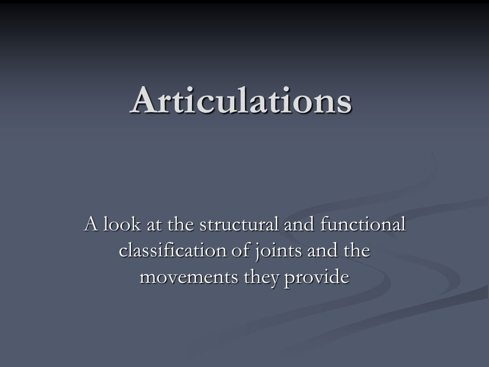 Articulations A look at the structural and functional classification of joints and the movements they provide
