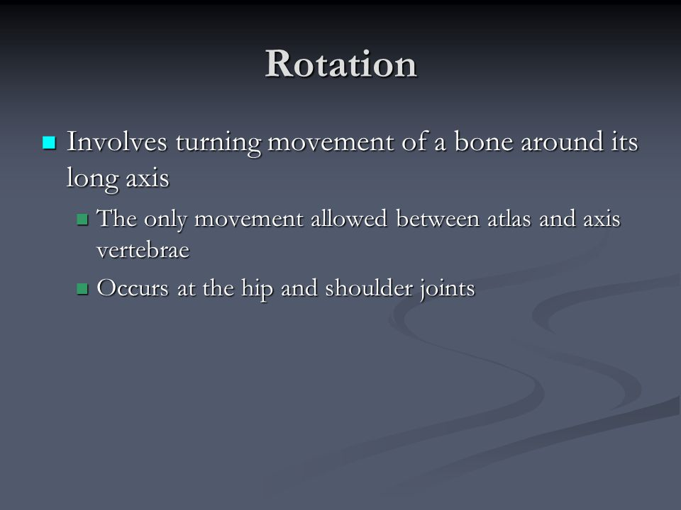 Rotation Involves turning movement of a bone around its long axis Involves turning movement of a bone around its long axis The only movement allowed b