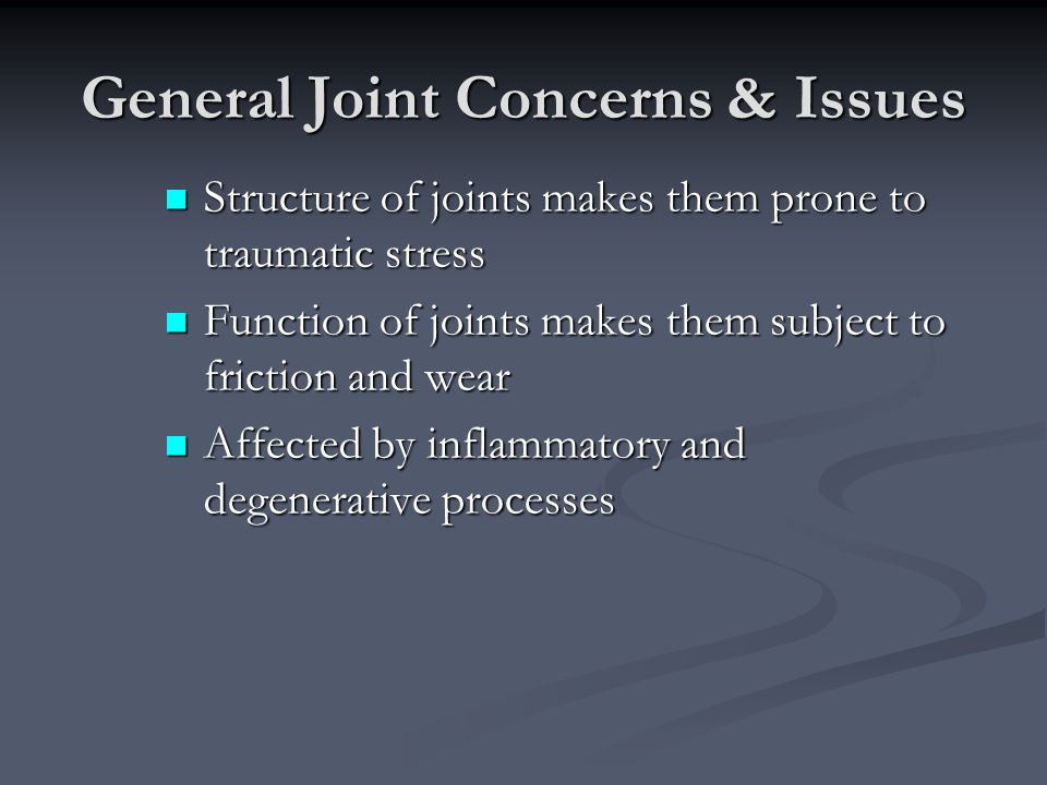 General Joint Concerns & Issues Structure of joints makes them prone to traumatic stress Structure of joints makes them prone to traumatic stress Func