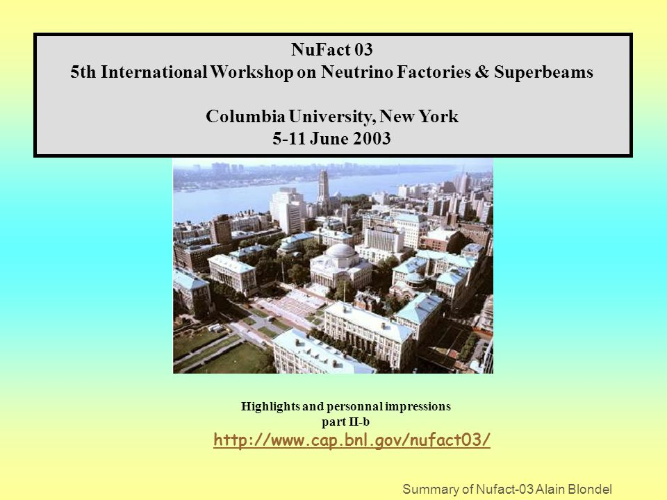 Summary of Nufact-03 Alain Blondel NuFact 03 5th International Workshop on Neutrino Factories & Superbeams Columbia University, New York 5-11 June 2003 Highlights and personnal impressions part II-b http://www.cap.bnl.gov/nufact03/