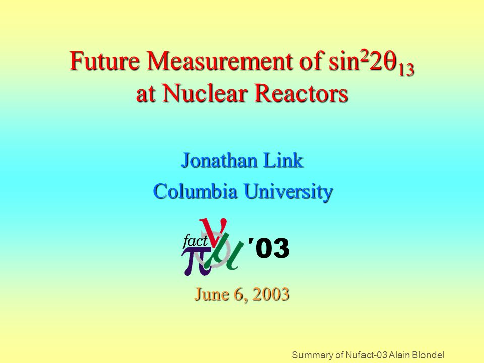 Summary of Nufact-03 Alain Blondel Future Measurement of sin 2 2  13 at Nuclear Reactors Jonathan Link Columbia University June 6, 2003 ′03