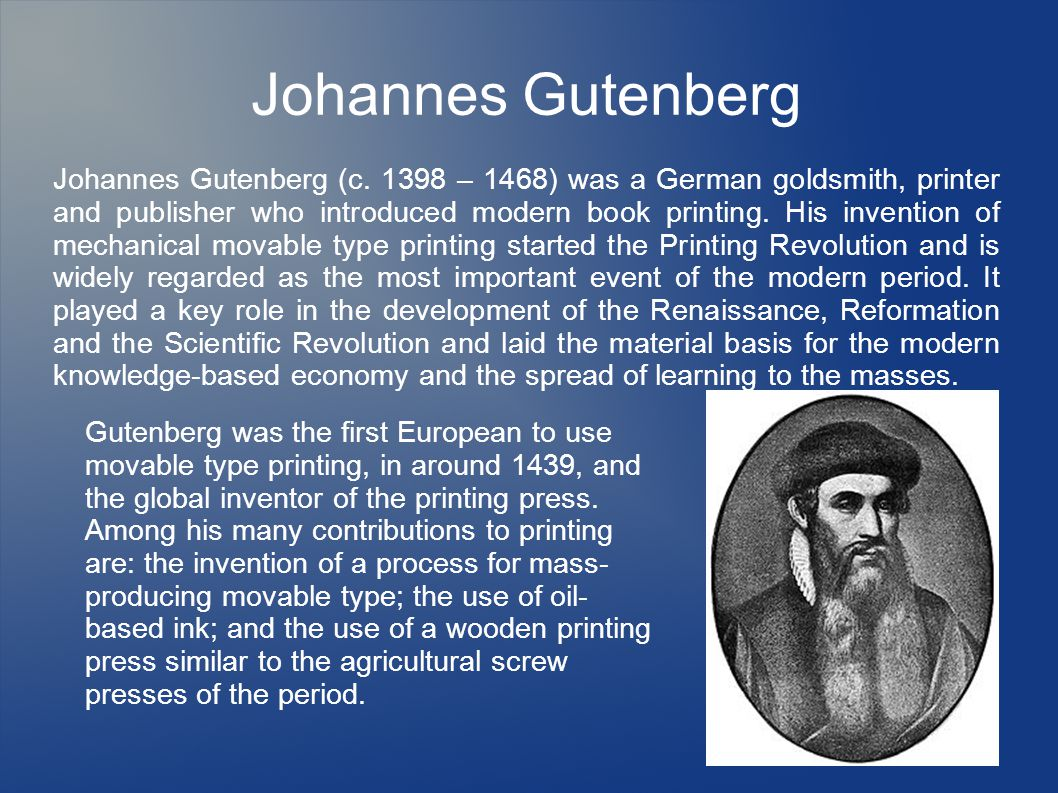 Johannes Gutenberg Johannes Gutenberg (c. 1398 – 1468) was a German goldsmith, printer and publisher who introduced modern book printing. His inventio