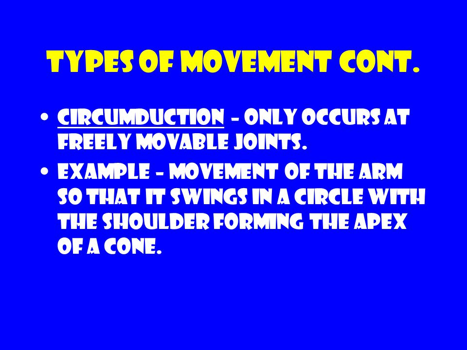Types of movement cont. Circumduction – only occurs at freely movable joints. Example – movement of the arm so that it swings in a circle with the sho