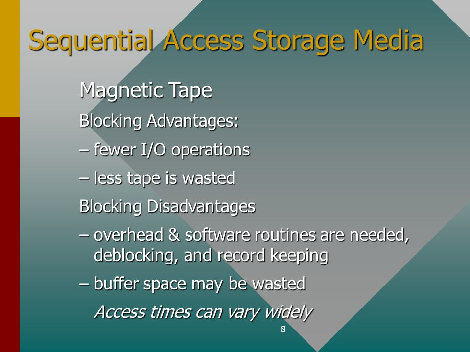 8 Sequential Access Storage Media Magnetic Tape Blocking Advantages: –fewer I/O operations –less tape is wasted Blocking Disadvantages –overhead & software routines are needed, deblocking, and record keeping –buffer space may be wasted Access times can vary widely