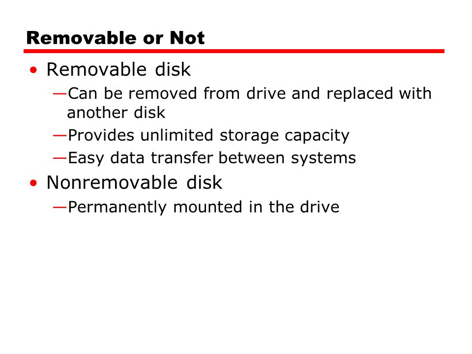 Removable or Not Removable disk —Can be removed from drive and replaced with another disk —Provides unlimited storage capacity —Easy data transfer between systems Nonremovable disk —Permanently mounted in the drive