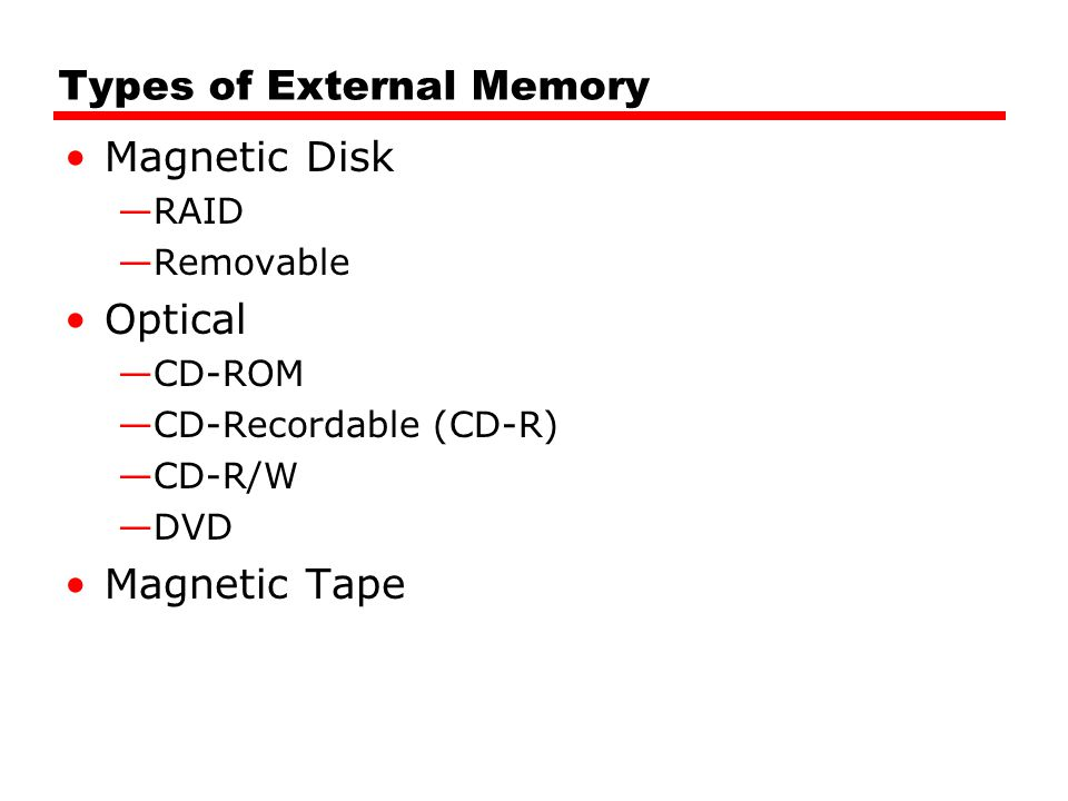 Types of External Memory Magnetic Disk —RAID —Removable Optical —CD-ROM —CD-Recordable (CD-R) —CD-R/W —DVD Magnetic Tape