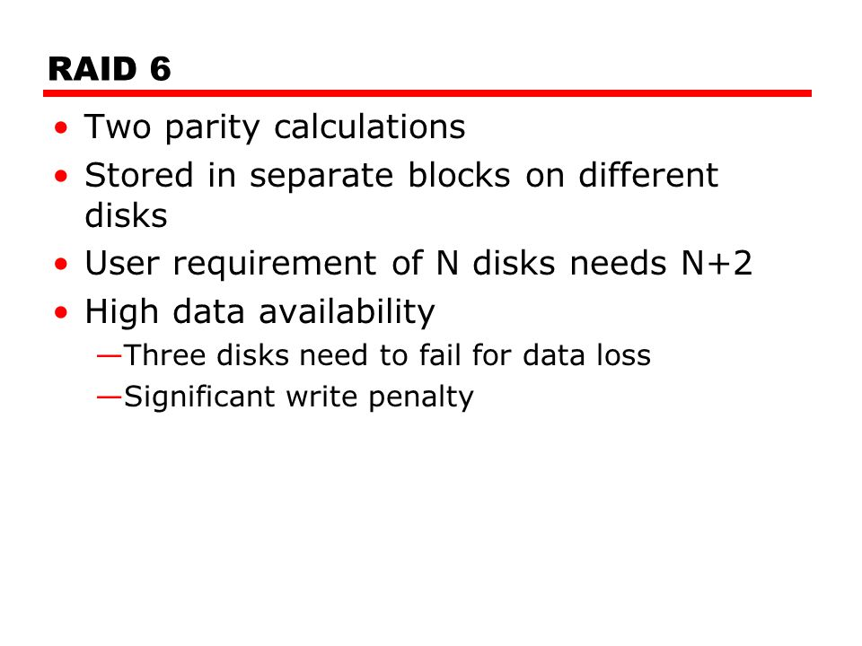 RAID 6 Two parity calculations Stored in separate blocks on different disks User requirement of N disks needs N+2 High data availability —Three disks need to fail for data loss —Significant write penalty
