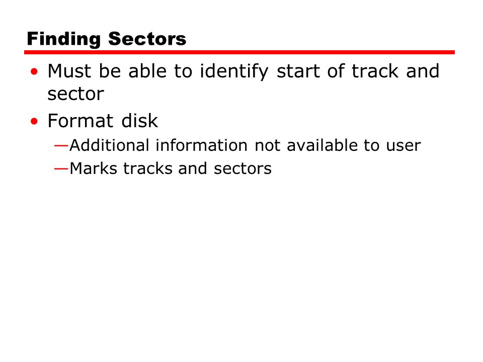 Finding Sectors Must be able to identify start of track and sector Format disk —Additional information not available to user —Marks tracks and sectors