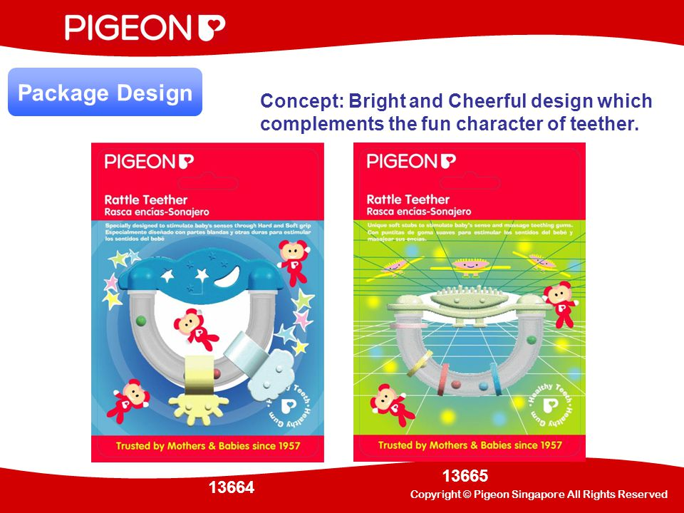 Copyright © Pigeon Singapore All Rights Reserved CodeDescription Qty / Ctn Outer carton Gross Wt Net WtM3 13664 Rattle Teether, Night and Day 80452 (L) x 252 (D) x 359 (H)4.0 kg 2.7 kg 0.0408 13665Rattle Teether, Mr.