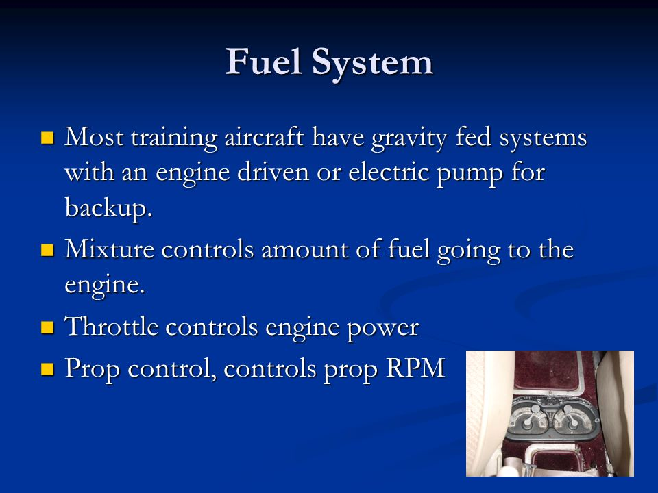 Fuel System Most training aircraft have gravity fed systems with an engine driven or electric pump for backup. Most training aircraft have gravity fed